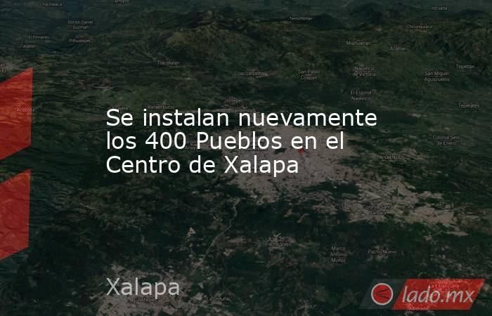 Se instalan nuevamente los 400 Pueblos en el Centro de Xalapa. Noticias en tiempo real