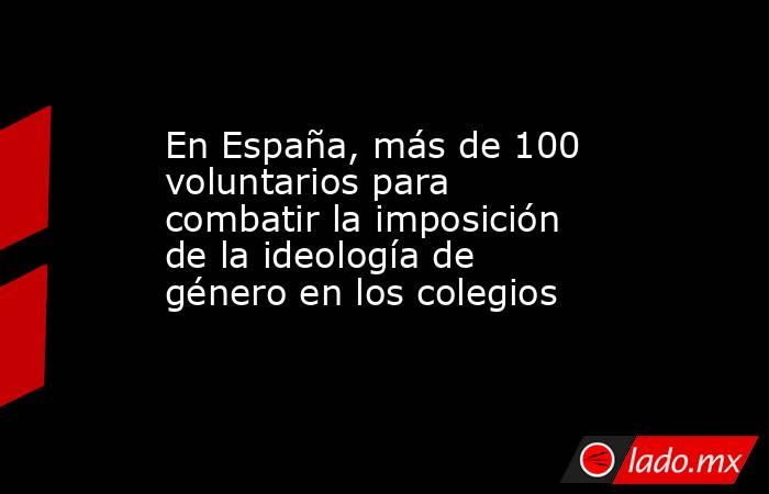 En España, más de 100 voluntarios para combatir la imposición de la ideología de género en los colegios. Noticias en tiempo real