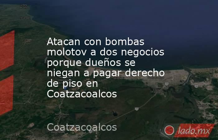 Atacan con bombas molotov a dos negocios porque dueños se niegan a pagar derecho de piso en Coatzacoalcos. Noticias en tiempo real