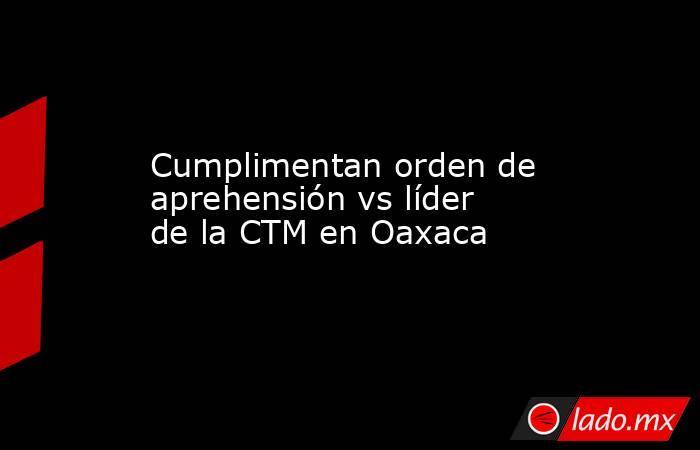 Cumplimentan orden de aprehensión vs líder de la CTM en Oaxaca. Noticias en tiempo real