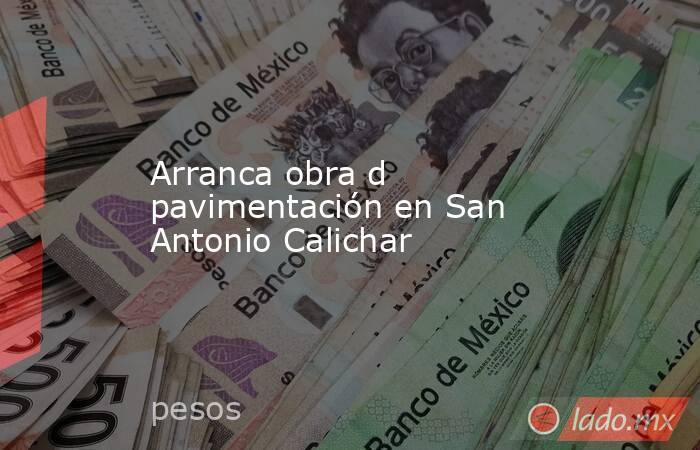 Arranca obra d pavimentación en San Antonio Calichar. Noticias en tiempo real