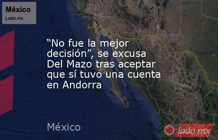 """""""No fue la mejor decisión"""", se excusa Del Mazo tras aceptar que sí tuvo una cuenta en Andorra. Noticias en tiempo real"""