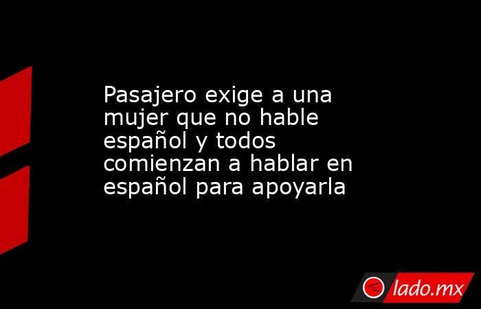 Pasajero exige a una mujer que no hable español y todos comienzan a hablar en español para apoyarla. Noticias en tiempo real