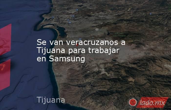 Se van veracruzanos a Tijuana para trabajar en Samsung. Noticias en tiempo real