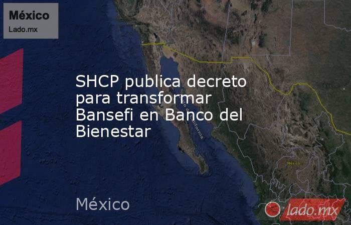 SHCP publica decreto para transformar Bansefi en Banco del Bienestar. Noticias en tiempo real