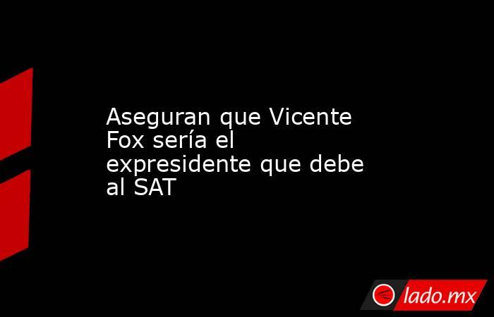 Aseguran que Vicente Fox sería el expresidente que debe al SAT. Noticias en tiempo real