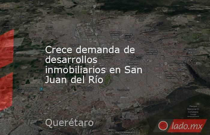 Crece demanda de desarrollos inmobiliarios en San Juan del Río. Noticias en tiempo real