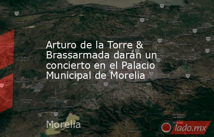 Arturo de la Torre & Brassarmada darán un concierto en el Palacio Municipal de Morelia. Noticias en tiempo real