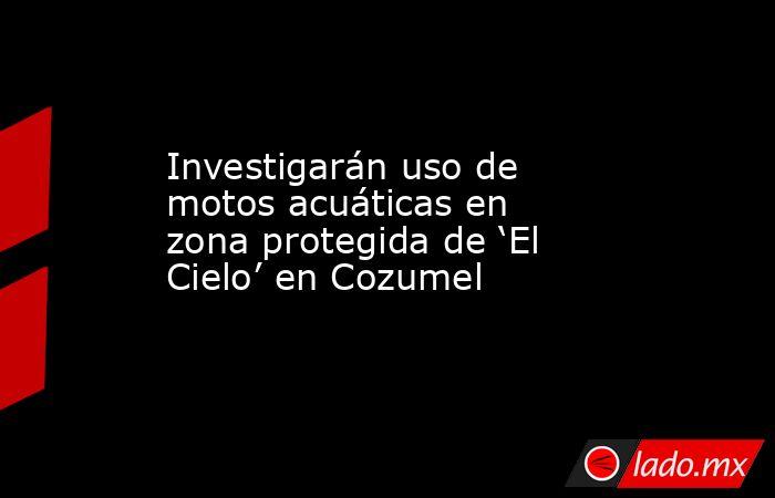 Investigarán uso de motos acuáticas en zona protegida de 'El Cielo' en Cozumel. Noticias en tiempo real