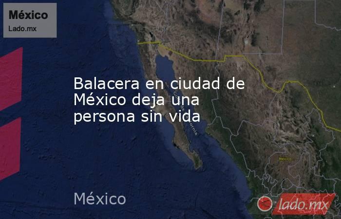 Balacera en ciudad de México deja una persona sin vida. Noticias en tiempo real