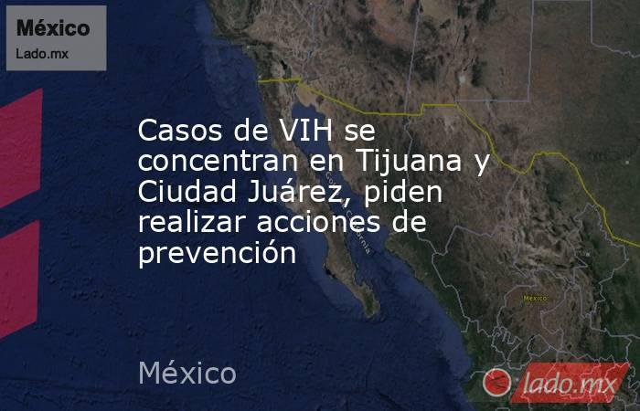 Casos de VIH se concentran en Tijuana y Ciudad Juárez, piden realizar acciones de prevención. Noticias en tiempo real