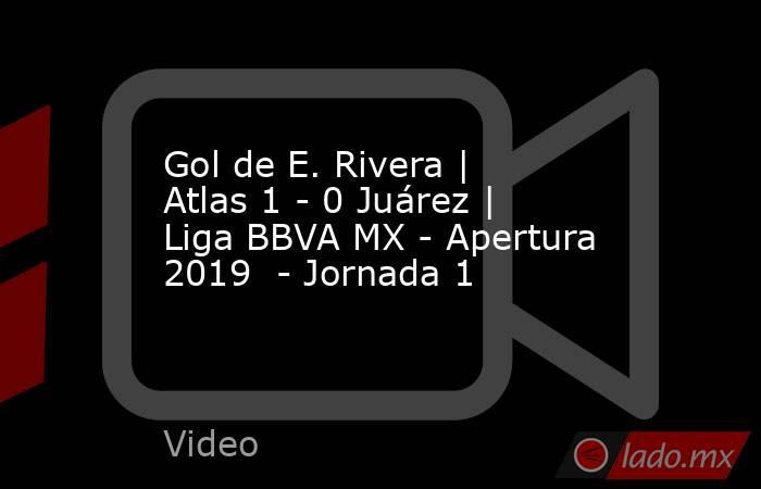 Gol de E. Rivera   Atlas 1 - 0 Juárez   Liga BBVA MX - Apertura 2019  - Jornada 1. Noticias en tiempo real