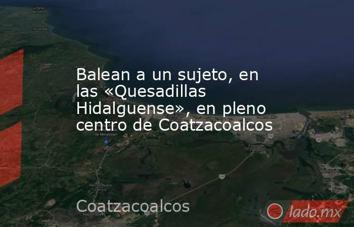 Balean a un sujeto, en las «Quesadillas Hidalguense», en pleno centro de Coatzacoalcos. Noticias en tiempo real