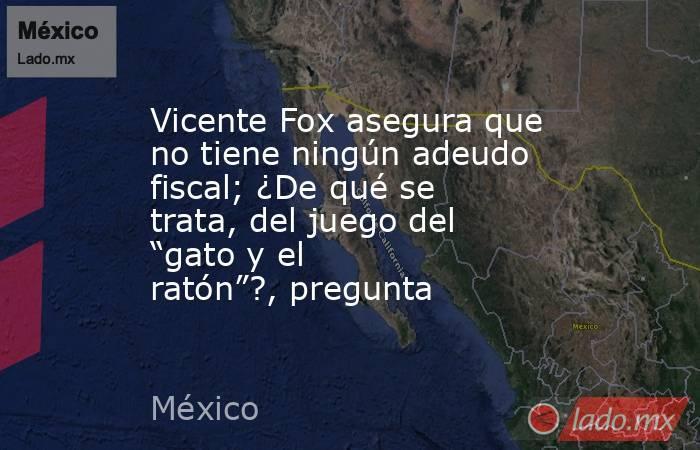 """Vicente Fox asegura que no tiene ningún adeudo fiscal; ¿De qué se trata, del juego del """"gato y el ratón""""?, pregunta. Noticias en tiempo real"""