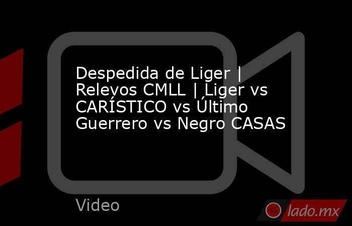 Despedida de Liger | Relevos CMLL | Liger vs CARÍSTICO vs Último Guerrero vs Negro CASAS. Noticias en tiempo real