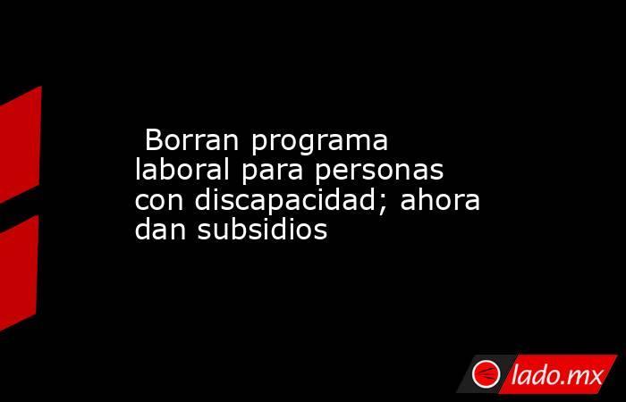 Borran programa laboral para personas con discapacidad; ahora dan subsidios. Noticias en tiempo real