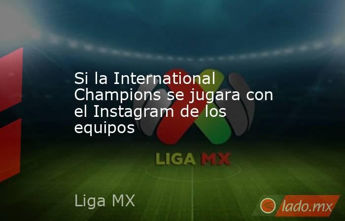 Si la International Champions se jugara con el Instagram de los equipos. Noticias en tiempo real