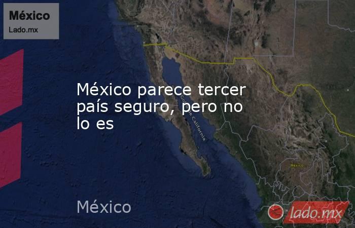 México parece tercer país seguro, pero no lo es. Noticias en tiempo real