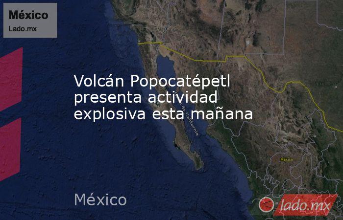 Volcán Popocatépetl presenta actividad explosiva esta mañana. Noticias en tiempo real
