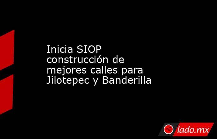 Inicia SIOP construcción de mejores calles para Jilotepec y Banderilla. Noticias en tiempo real