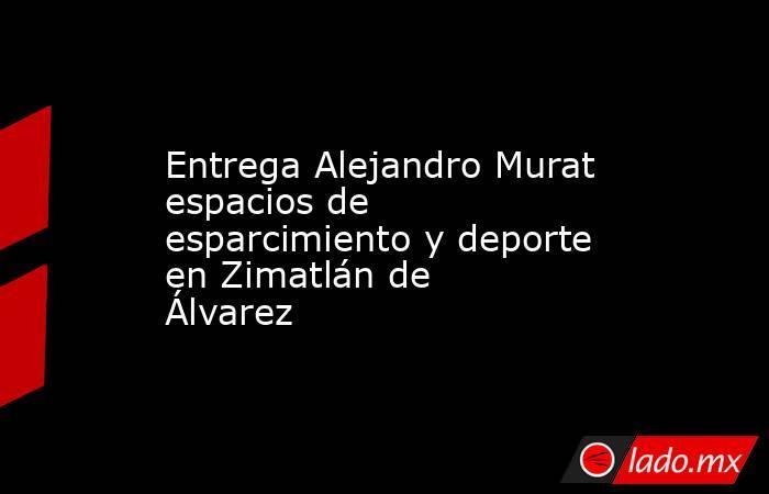 Entrega Alejandro Murat espacios de esparcimiento y deporte en Zimatlán de Álvarez. Noticias en tiempo real