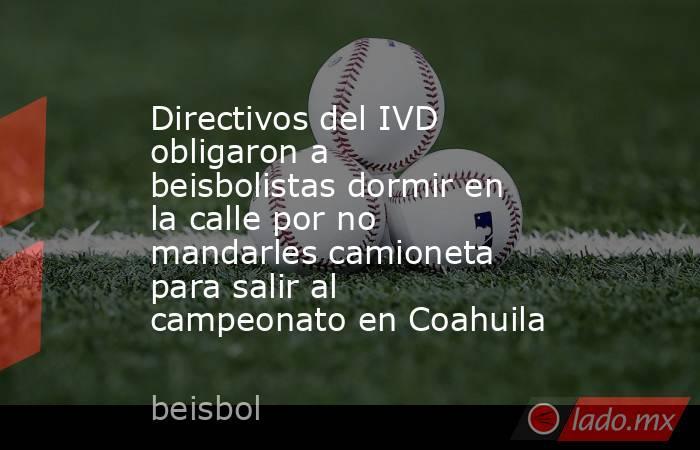 Directivos del IVD obligaron a beisbolistas dormir en la calle por no mandarles camioneta para salir al campeonato en Coahuila. Noticias en tiempo real