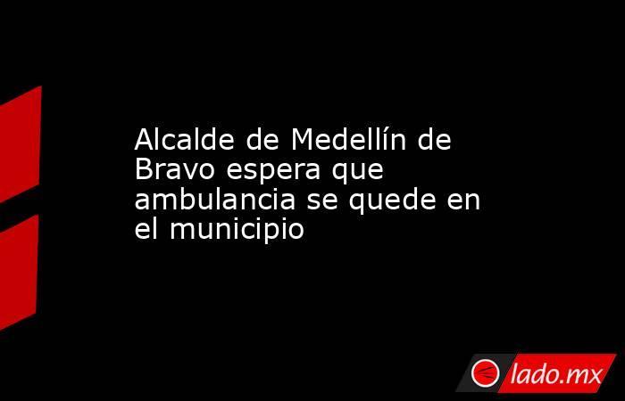 Alcalde de Medellín de Bravo espera que ambulancia se quede en el municipio. Noticias en tiempo real