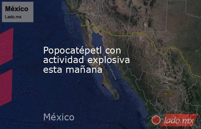 Popocatépetl con actividad explosiva esta mañana. Noticias en tiempo real