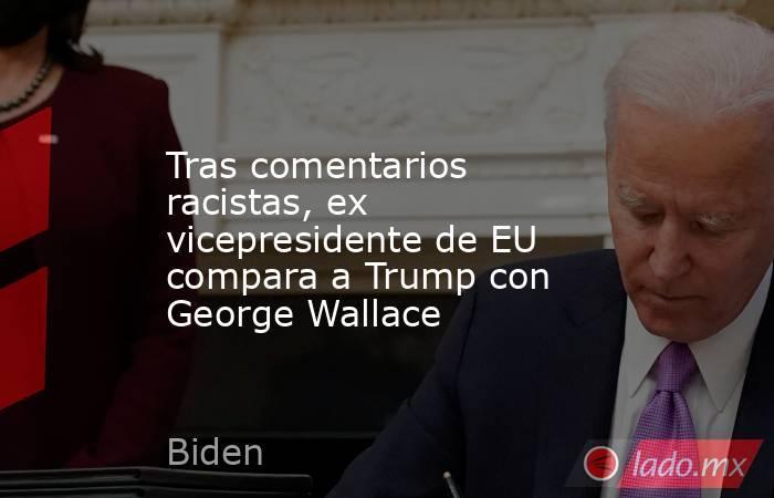 Tras comentarios racistas, ex vicepresidente de EU compara a Trump con George Wallace. Noticias en tiempo real