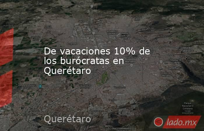 De vacaciones 10% de los burócratas en Querétaro. Noticias en tiempo real