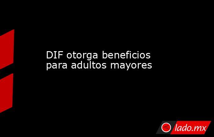 DIF otorga beneficios para adultos mayores . Noticias en tiempo real