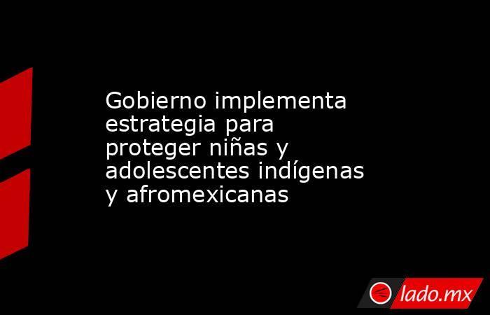 Gobierno implementa estrategia para proteger niñas y adolescentes indígenas y afromexicanas. Noticias en tiempo real