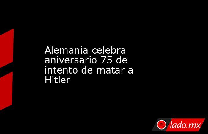 Alemania celebra aniversario 75 de intento de matar a Hitler. Noticias en tiempo real