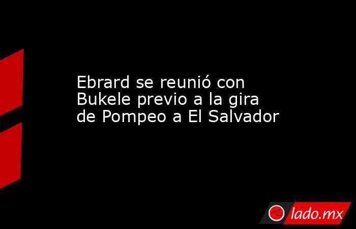 Ebrard se reunió con Bukele previo a la gira de Pompeo a El Salvador. Noticias en tiempo real