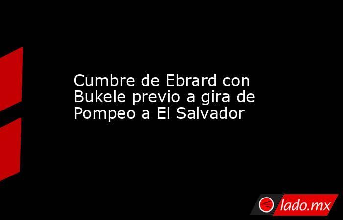 Cumbre de Ebrard con Bukele previo a gira de Pompeo a El Salvador. Noticias en tiempo real