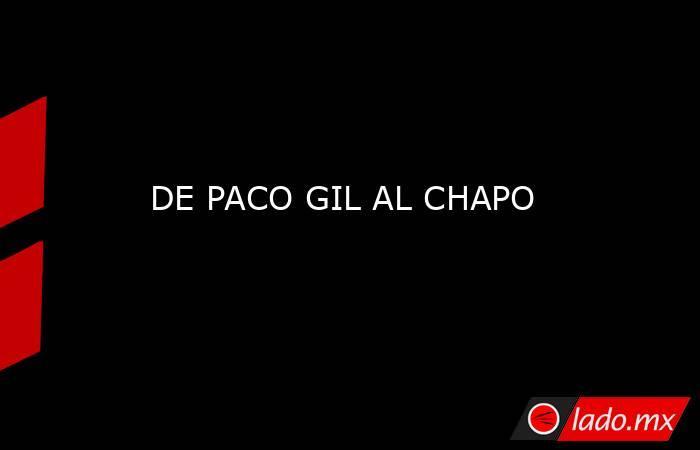 DE PACO GIL AL CHAPO. Noticias en tiempo real