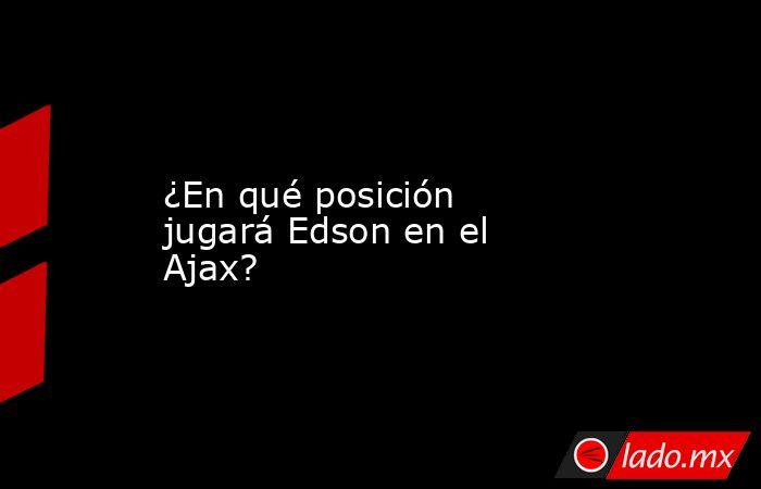 ¿En qué posición jugará Edson en el Ajax?. Noticias en tiempo real