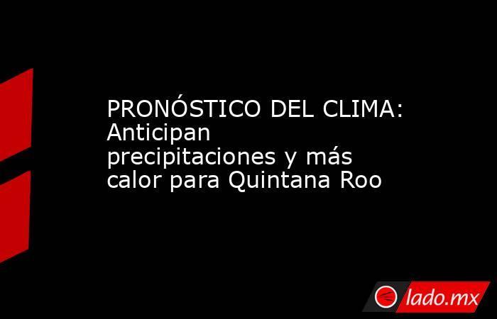 PRONÓSTICO DEL CLIMA: Anticipan precipitaciones y más calor para Quintana Roo. Noticias en tiempo real