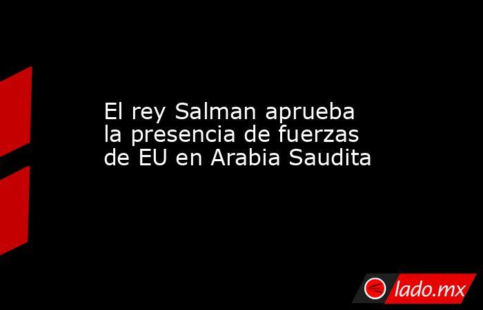 El rey Salman aprueba la presencia de fuerzas de EU en Arabia Saudita. Noticias en tiempo real