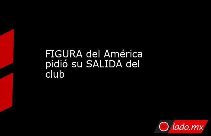 FIGURA del América pidió su SALIDA del club . Noticias en tiempo real