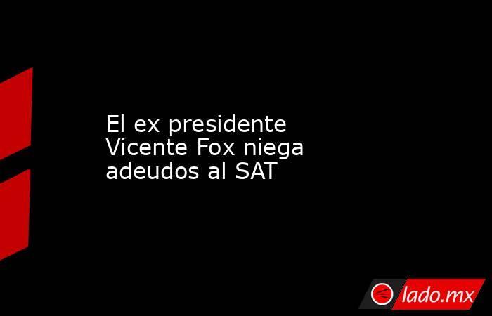 El ex presidente Vicente Fox niega adeudos al SAT. Noticias en tiempo real