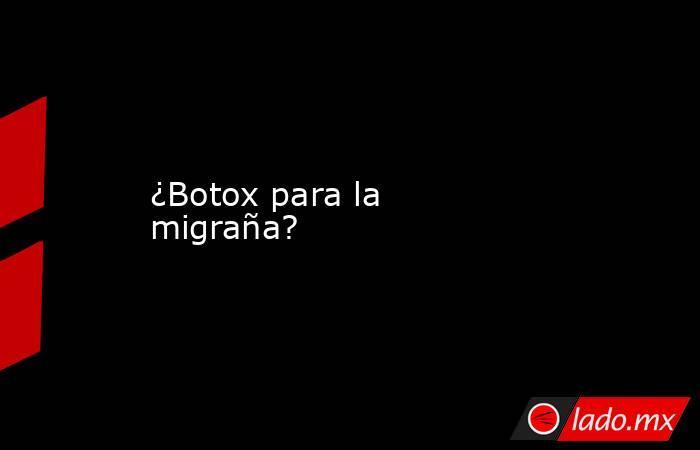 ¿Botox para la migraña?. Noticias en tiempo real