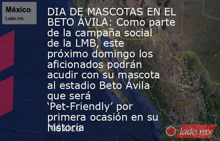 DIA DE MASCOTAS EN EL BETO ÁVILA: Como parte de la campaña social de la LMB, este próximo domingo los aficionados podrán acudir con su mascota al estadio Beto Ávila que será 'Pet-Friendly' por primera ocasión en su historia. Noticias en tiempo real
