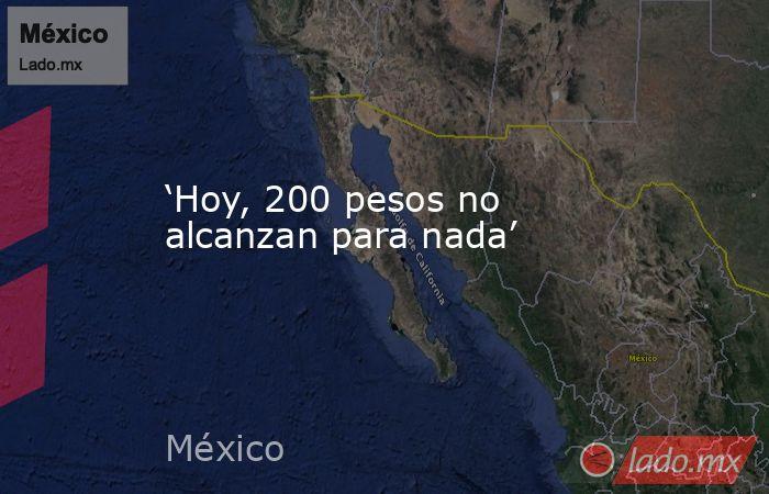 'Hoy, 200 pesos no alcanzan para nada'. Noticias en tiempo real