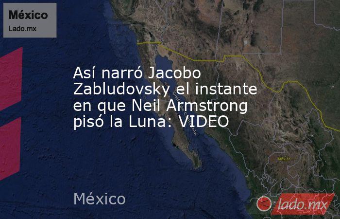 Así narró Jacobo Zabludovsky el instante en que Neil Armstrong pisó la Luna: VIDEO. Noticias en tiempo real