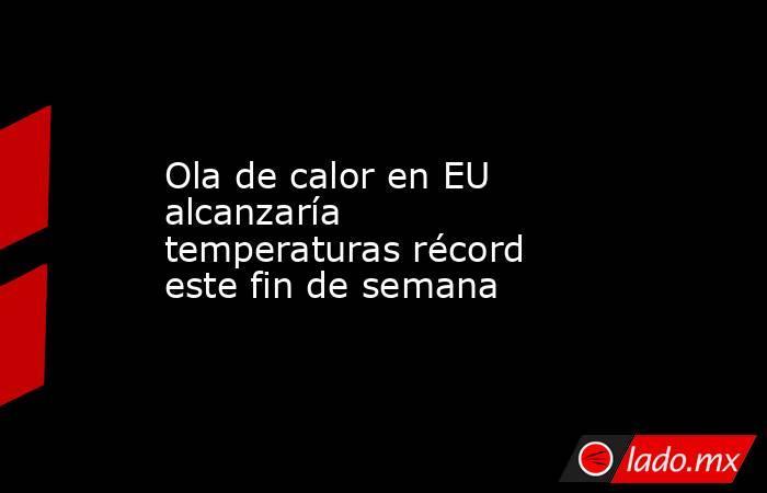 Ola de calor en EU alcanzaría temperaturas récord este fin de semana. Noticias en tiempo real