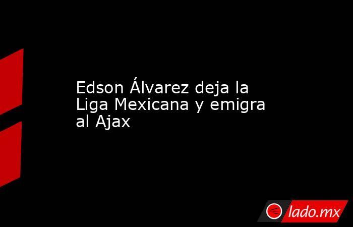 Edson Álvarez deja la Liga Mexicana y emigra al Ajax. Noticias en tiempo real
