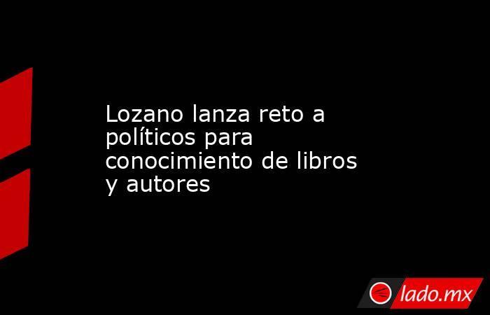Lozano lanza reto a políticos para conocimiento de libros y autores. Noticias en tiempo real