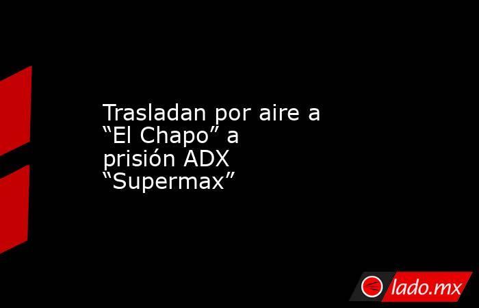 """Trasladan por aire a """"El Chapo"""" a prisión ADX """"Supermax"""". Noticias en tiempo real"""