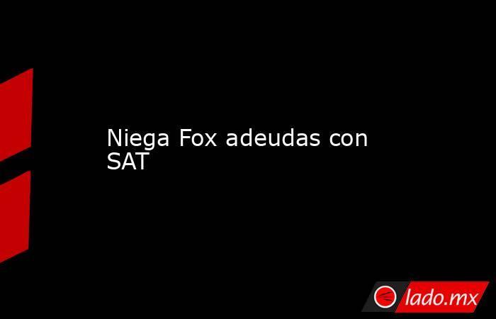 Niega Fox adeudas con SAT. Noticias en tiempo real